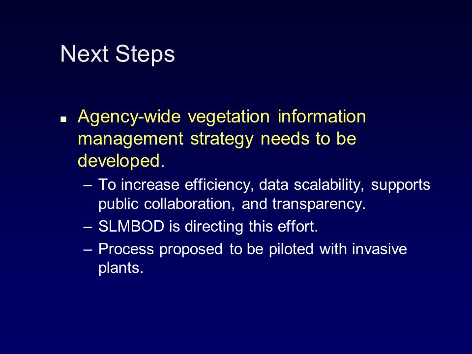 Next Steps Agency-wide vegetation information management strategy needs to be developed.