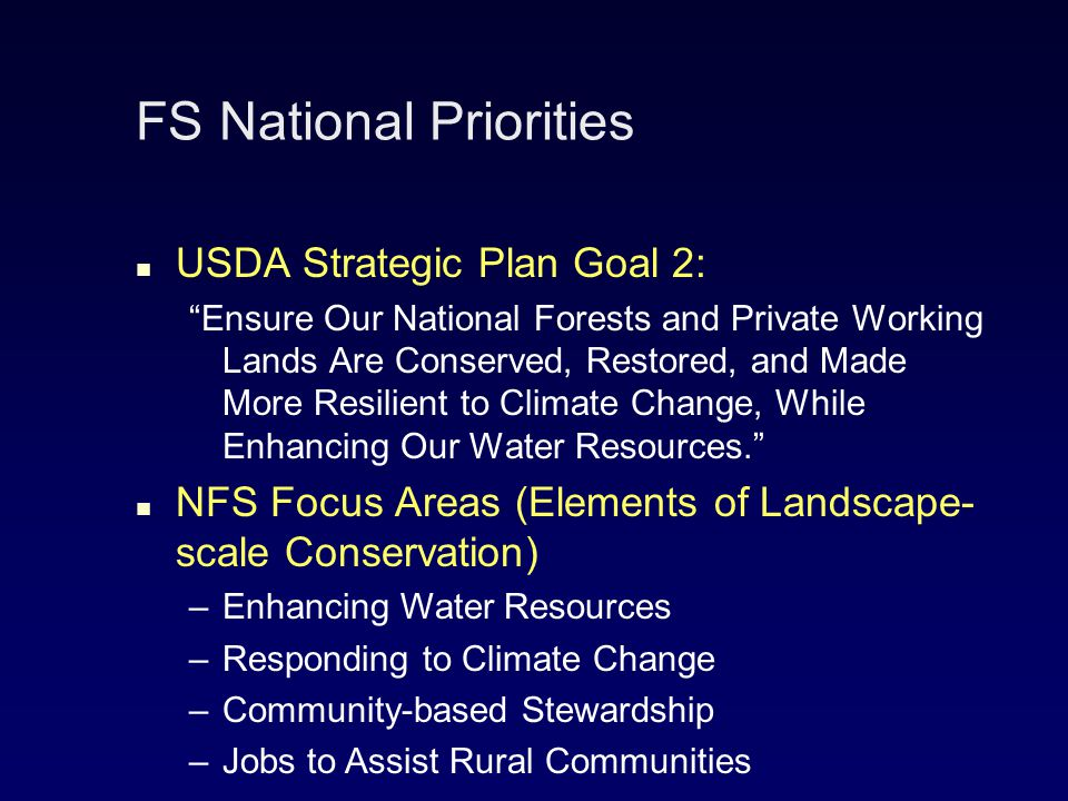 FS National Priorities USDA Strategic Plan Goal 2: Ensure Our National Forests and Private Working Lands Are Conserved, Restored, and Made More Resilient to Climate Change, While Enhancing Our Water Resources. NFS Focus Areas (Elements of Landscape- scale Conservation) – –Enhancing Water Resources – –Responding to Climate Change – –Community-based Stewardship – –Jobs to Assist Rural Communities