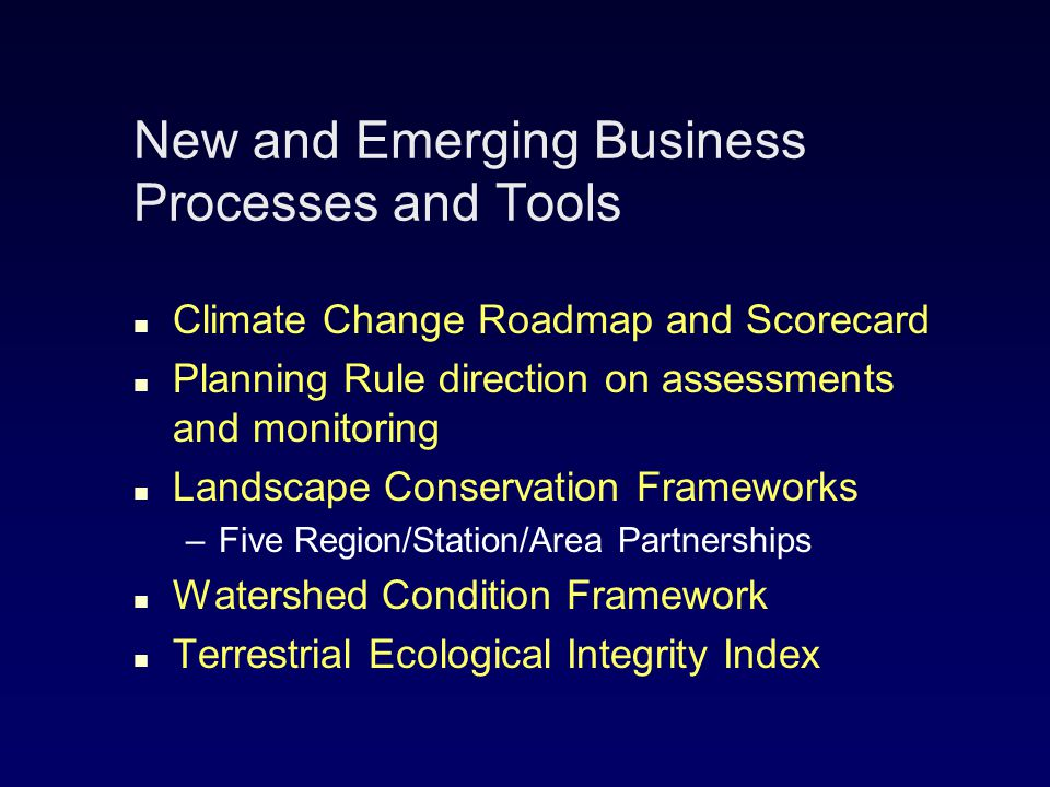 New and Emerging Business Processes and Tools Climate Change Roadmap and Scorecard Planning Rule direction on assessments and monitoring Landscape Conservation Frameworks – –Five Region/Station/Area Partnerships Watershed Condition Framework Terrestrial Ecological Integrity Index