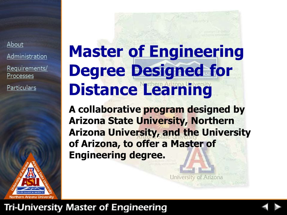 About Administration Requirements/ Processes Particulars Master of Engineering Degree Designed for Distance Learning A collaborative program designed by Arizona State University, Northern Arizona University, and the University of Arizona, to offer a Master of Engineering degree.