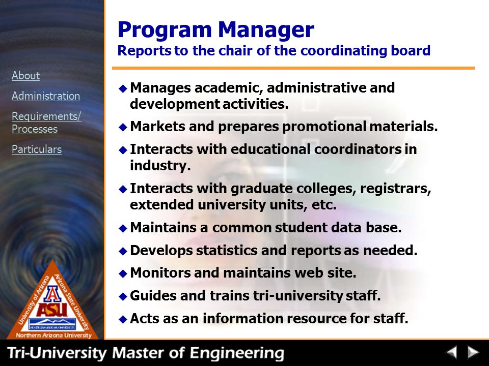 About Administration Requirements/ Processes Particulars Program Manager Reports to the chair of the coordinating board u Manages academic, administrative and development activities.