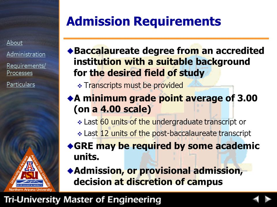 About Administration Requirements/ Processes Particulars Admission Requirements u Baccalaureate degree from an accredited institution with a suitable background for the desired field of study v Transcripts must be provided u A minimum grade point average of 3.00 (on a 4.00 scale) v Last 60 units of the undergraduate transcript or v Last 12 units of the post-baccalaureate transcript u GRE may be required by some academic units.