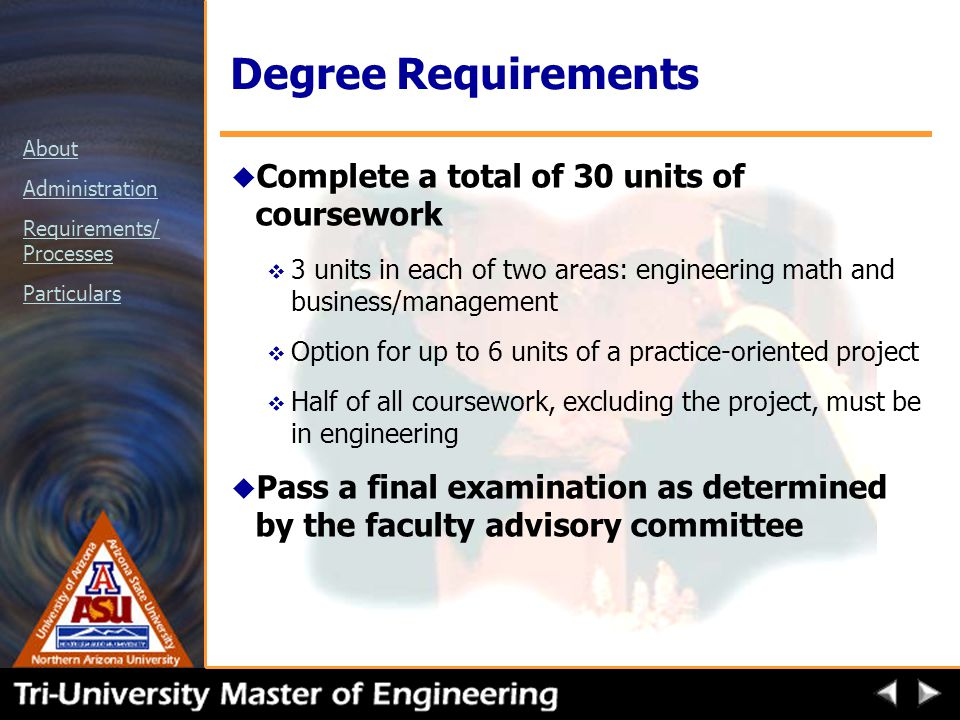 About Administration Requirements/ Processes Particulars Degree Requirements u Complete a total of 30 units of coursework v 3 units in each of two areas: engineering math and business/management v Option for up to 6 units of a practice-oriented project v Half of all coursework, excluding the project, must be in engineering u Pass a final examination as determined by the faculty advisory committee
