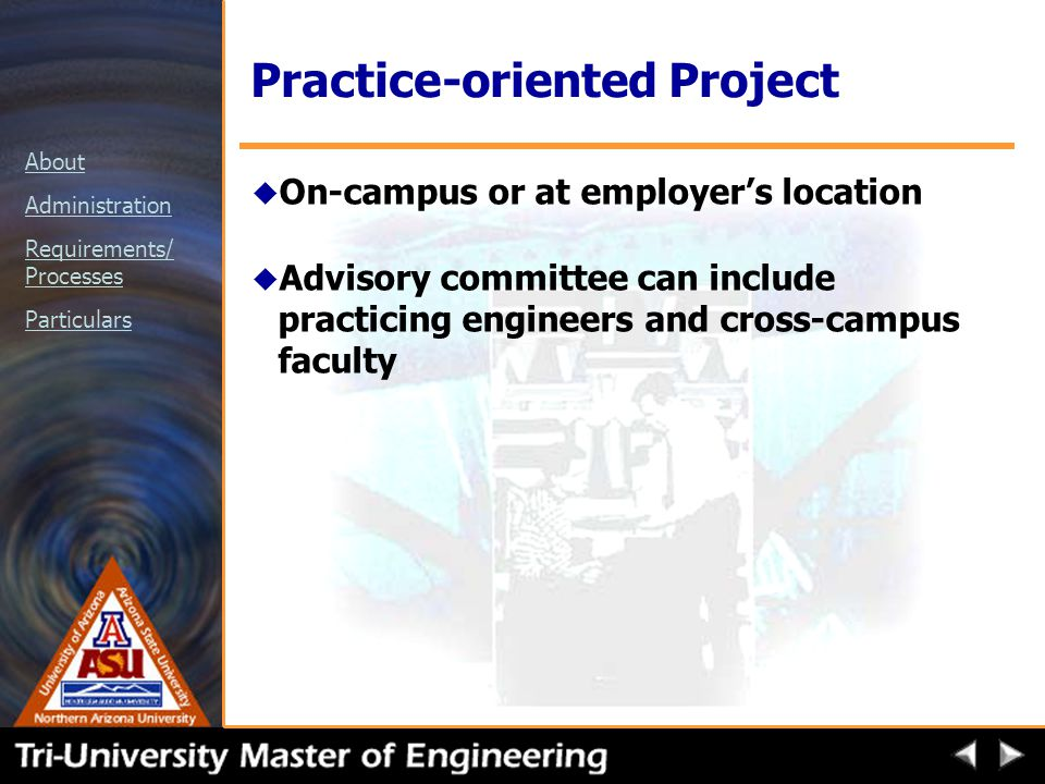 About Administration Requirements/ Processes Particulars Practice-oriented Project u On-campus or at employer's location u Advisory committee can include practicing engineers and cross-campus faculty