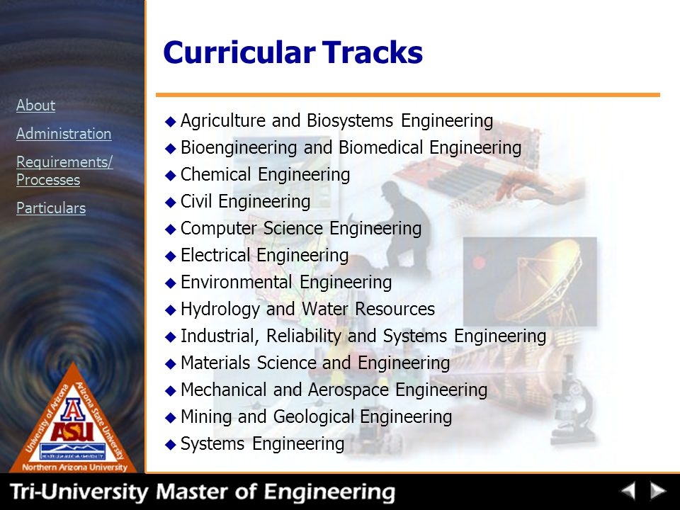 About Administration Requirements/ Processes Particulars Curricular Tracks u Agriculture and Biosystems Engineering u Bioengineering and Biomedical Engineering u Chemical Engineering u Civil Engineering u Computer Science Engineering u Electrical Engineering u Environmental Engineering u Hydrology and Water Resources u Industrial, Reliability and Systems Engineering u Materials Science and Engineering u Mechanical and Aerospace Engineering u Mining and Geological Engineering u Systems Engineering