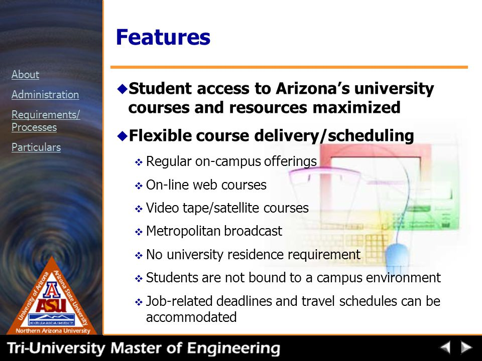 About Administration Requirements/ Processes Particulars Features u Student access to Arizona's university courses and resources maximized u Flexible course delivery/scheduling v Regular on-campus offerings v On-line web courses v Video tape/satellite courses v Metropolitan broadcast v No university residence requirement v Students are not bound to a campus environment v Job-related deadlines and travel schedules can be accommodated