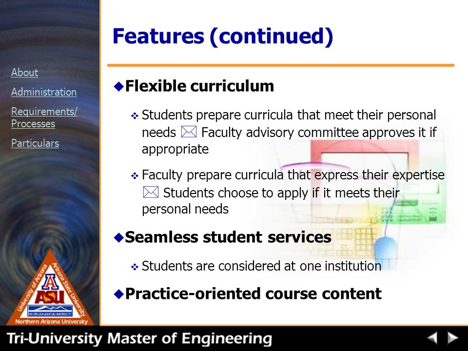 About Administration Requirements/ Processes Particulars Features (continued) u Flexible curriculum  Students prepare curricula that meet their personal needs * Faculty advisory committee approves it if appropriate  Faculty prepare curricula that express their expertise * Students choose to apply if it meets their personal needs u Seamless student services v Students are considered at one institution u Practice-oriented course content