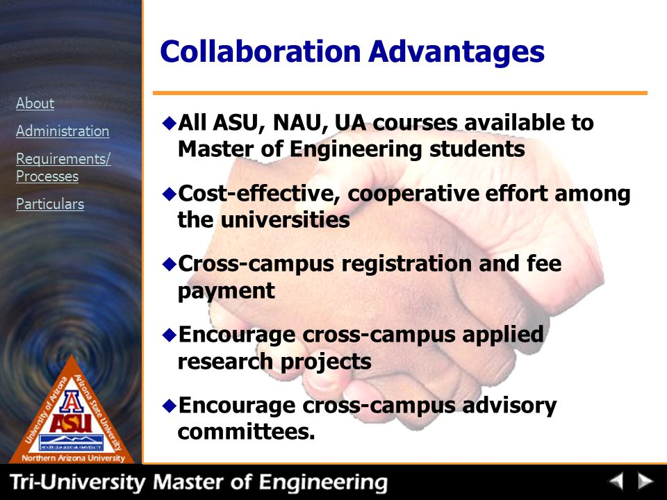 About Administration Requirements/ Processes Particulars Collaboration Advantages u All ASU, NAU, UA courses available to Master of Engineering students u Cost-effective, cooperative effort among the universities u Cross-campus registration and fee payment u Encourage cross-campus applied research projects u Encourage cross-campus advisory committees.