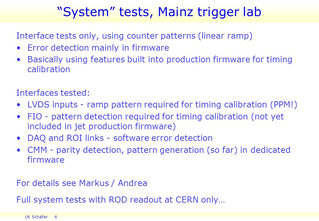 Uli Schäfer 6 Interface tests only, using counter patterns (linear ramp) Error detection mainly in firmware Basically using features built into production firmware for timing calibration Interfaces tested: LVDS inputs - ramp pattern required for timing calibration (PPM!) FIO - pattern detection required for timing calibration (not yet included in jet production firmware) DAQ and ROI links - software error detection CMM - parity detection, pattern generation (so far) in dedicated firmware For details see Markus / Andrea Full system tests with ROD readout at CERN only… System tests, Mainz trigger lab