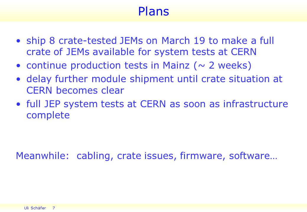Uli Schäfer 7 ship 8 crate-tested JEMs on March 19 to make a full crate of JEMs available for system tests at CERN continue production tests in Mainz (~ 2 weeks) delay further module shipment until crate situation at CERN becomes clear full JEP system tests at CERN as soon as infrastructure complete Meanwhile: cabling, crate issues, firmware, software… Plans