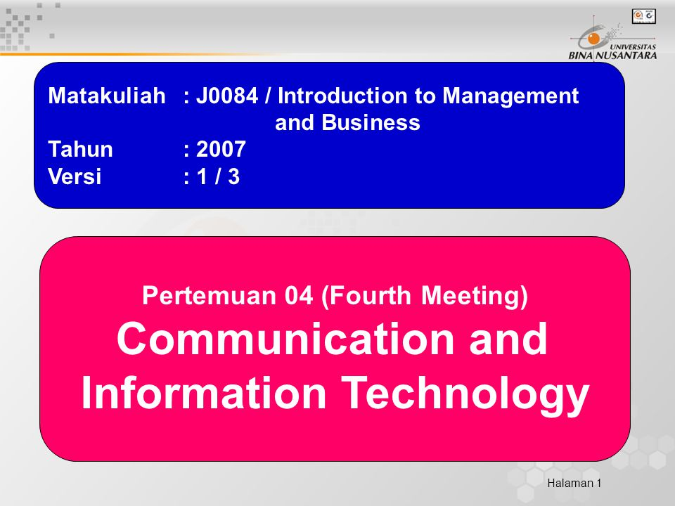 Halaman 1 Matakuliah: J0084 / Introduction to Management and Business Tahun: 2007 Versi: 1 / 3 Pertemuan 04 (Fourth Meeting) Communication and Information Technology