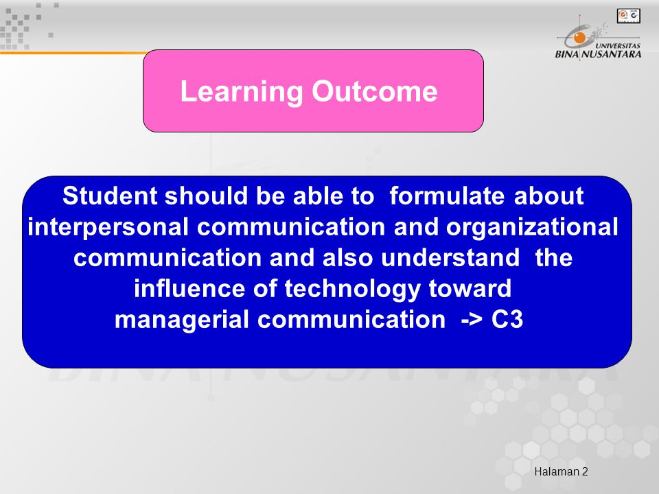Halaman 2 Learning Outcome Student should be able to formulate about interpersonal communication and organizational communication and also understand the influence of technology toward managerial communication -> C3