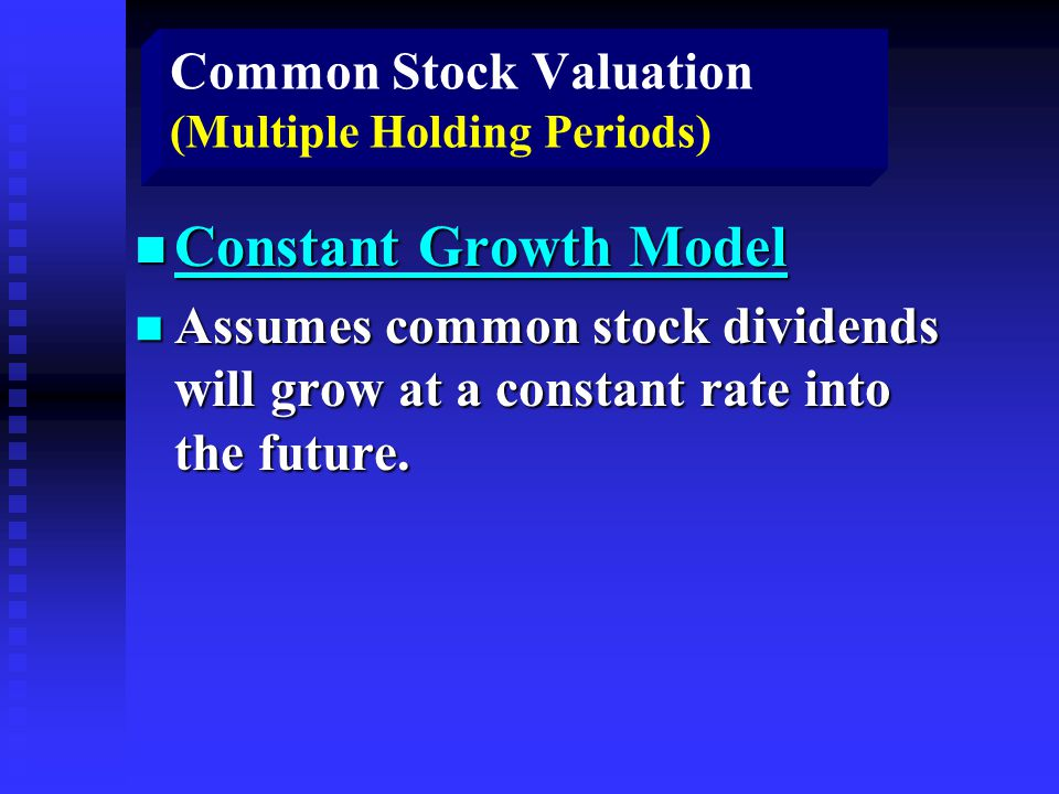 Common Stock Valuation (Multiple Holding Periods) n Constant Growth Model n Assumes common stock dividends will grow at a constant rate into the future.