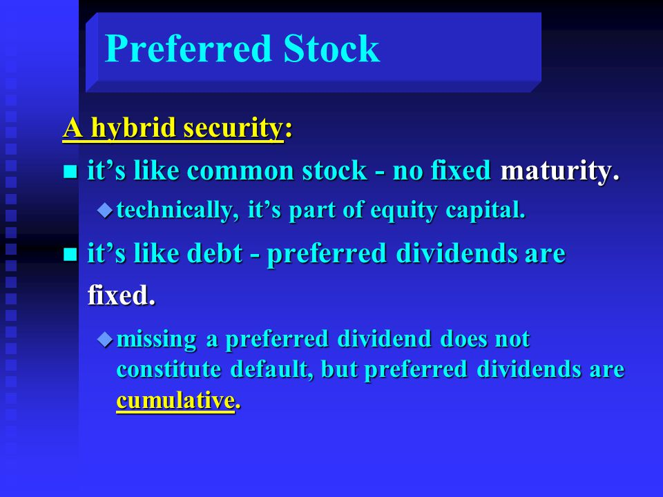 Preferred Stock A hybrid security: n it's like common stock - no fixed maturity.