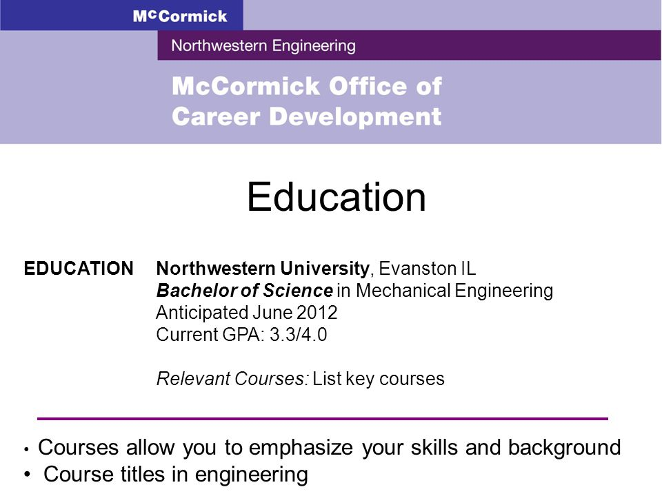 Education EDUCATIONNorthwestern University, Evanston IL Bachelor of Science in Mechanical Engineering Anticipated June 2012 Current GPA: 3.3/4.0 Relevant Courses: List key courses Courses allow you to emphasize your skills and background Course titles in engineering