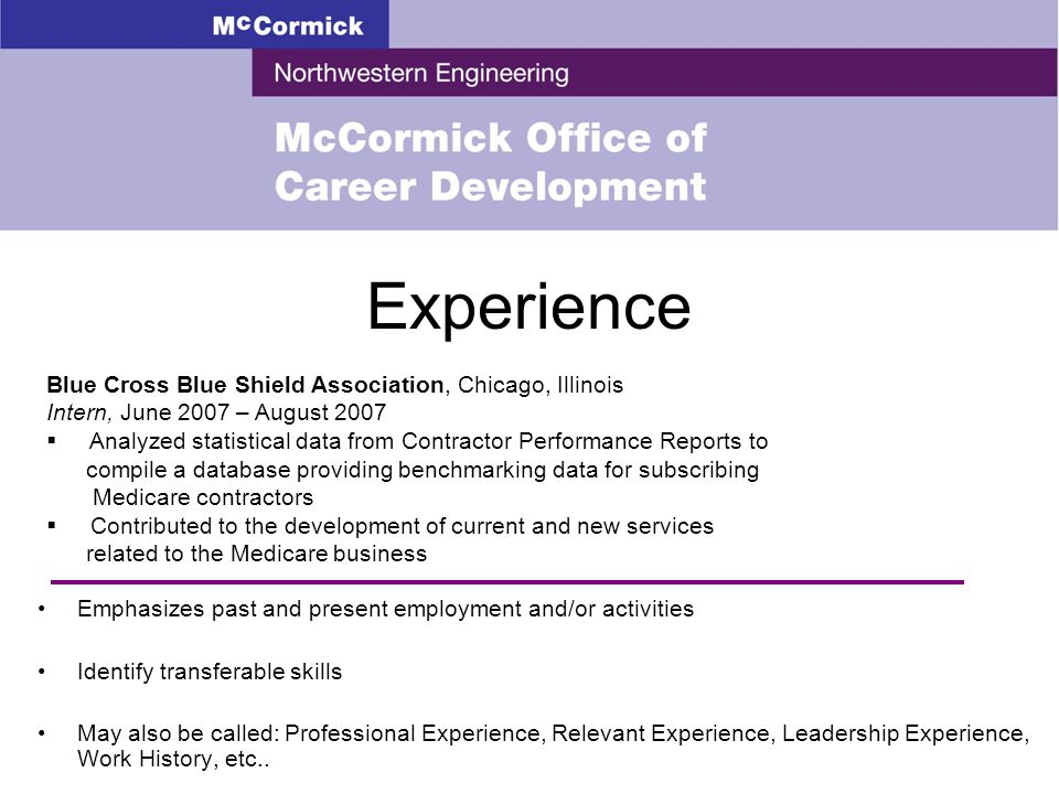 Experience Emphasizes past and present employment and/or activities Identify transferable skills May also be called: Professional Experience, Relevant Experience, Leadership Experience, Work History, etc..