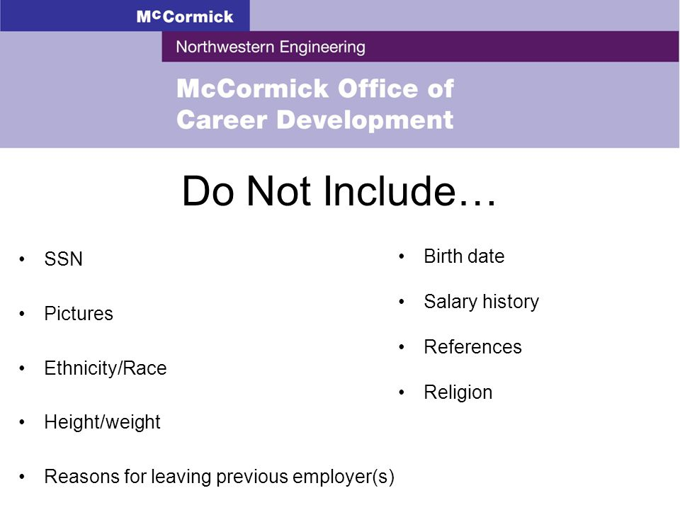 Do Not Include… SSN Pictures Ethnicity/Race Height/weight Reasons for leaving previous employer(s) Birth date Salary history References Religion