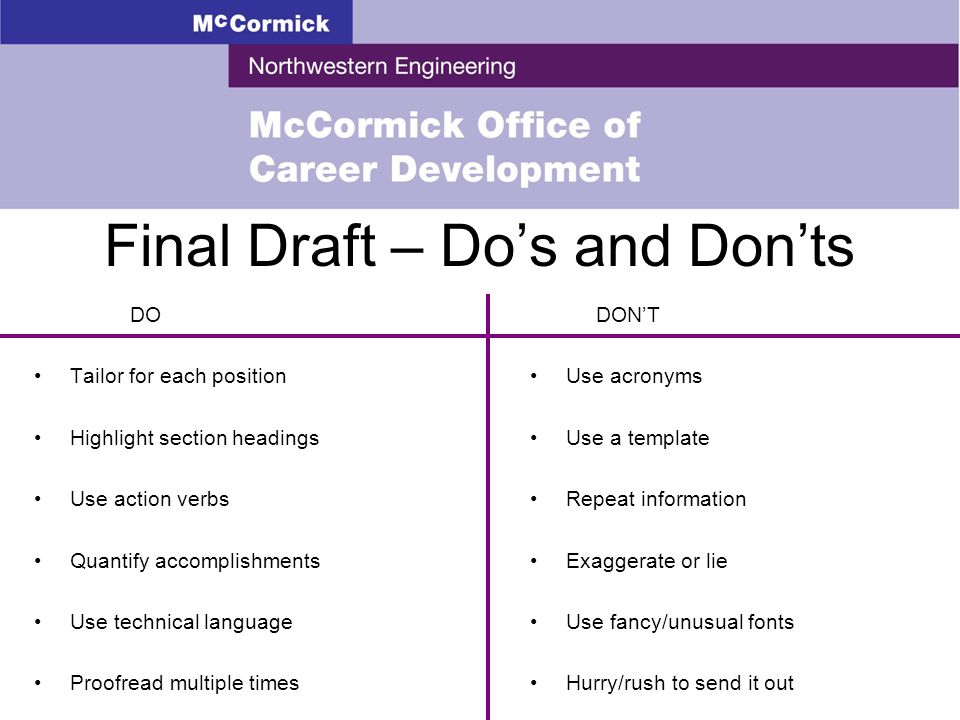Final Draft – Do's and Don'ts DO Tailor for each position Highlight section headings Use action verbs Quantify accomplishments Use technical language Proofread multiple times DON'T Use acronyms Use a template Repeat information Exaggerate or lie Use fancy/unusual fonts Hurry/rush to send it out
