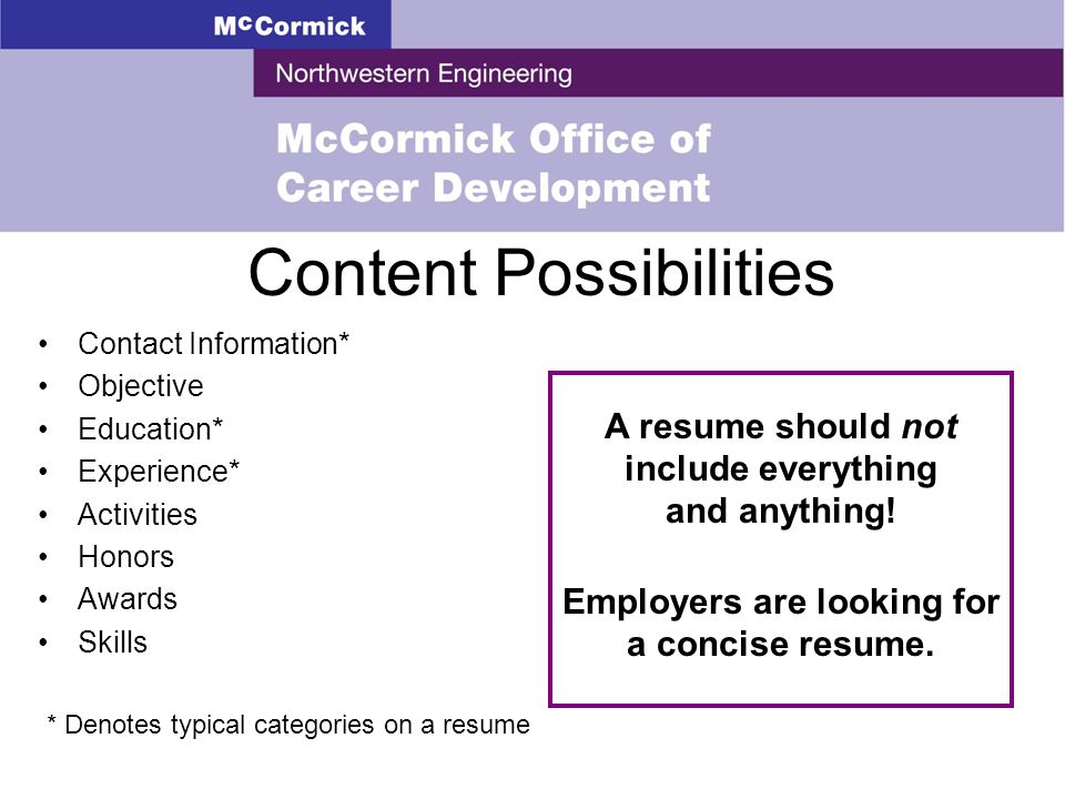 Content Possibilities Contact Information* Objective Education* Experience* Activities Honors Awards Skills A resume should not include everything and anything.