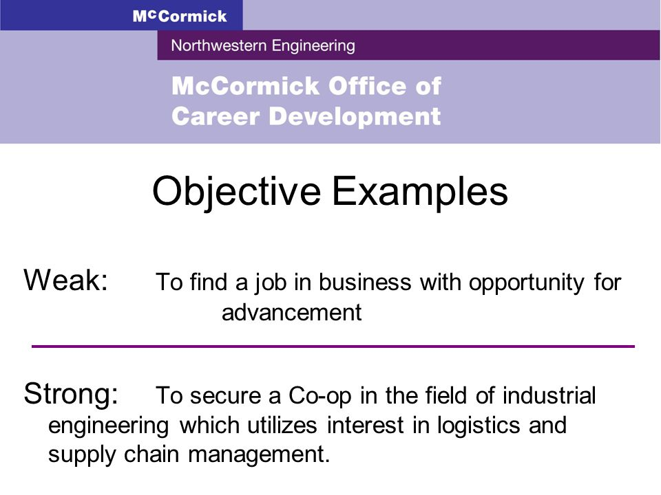 Objective Examples Weak: To find a job in business with opportunity for advancement Strong: To secure a Co-op in the field of industrial engineering which utilizes interest in logistics and supply chain management.