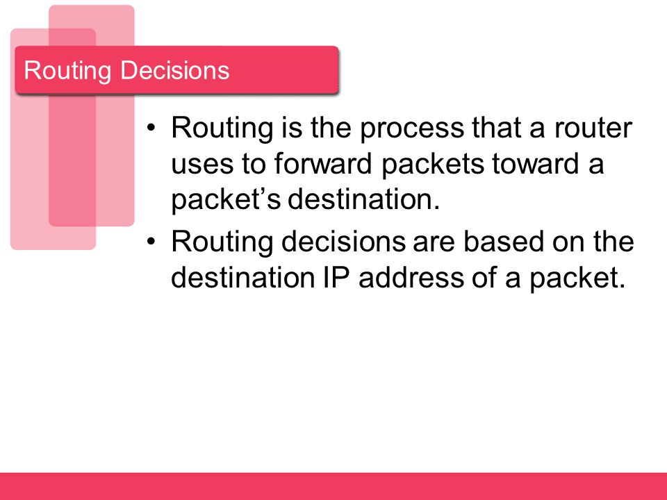 Routing Decisions Routing is the process that a router uses to forward packets toward a packet's destination.