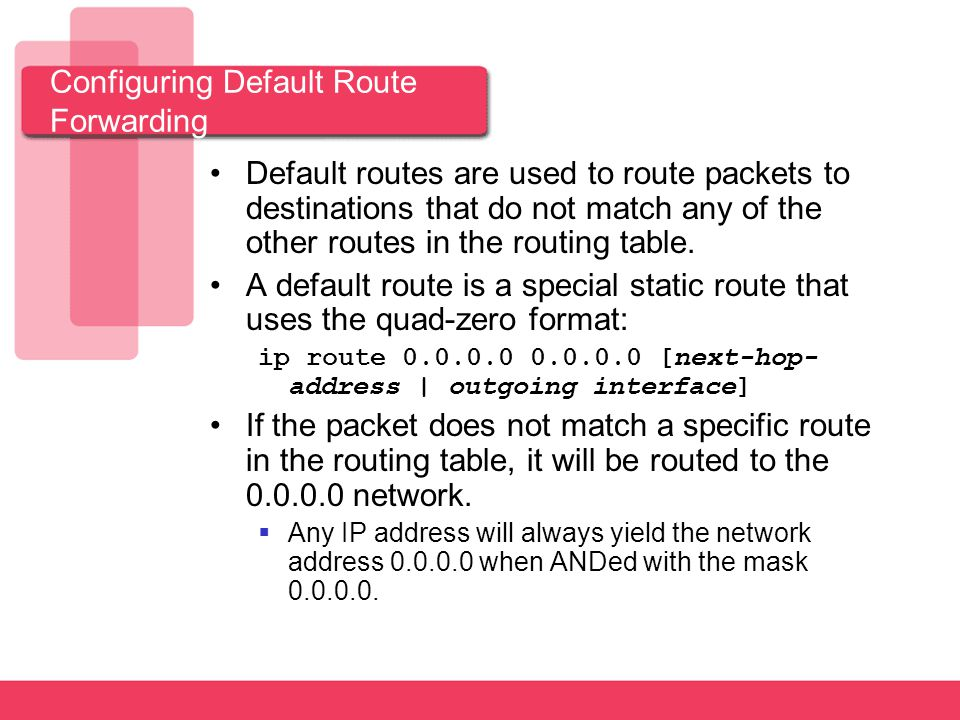 Configuring Default Route Forwarding Default routes are used to route packets to destinations that do not match any of the other routes in the routing table.