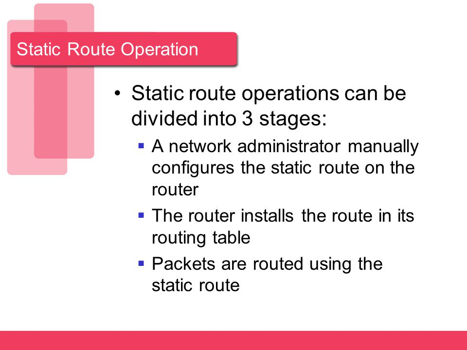 Static Route Operation Static route operations can be divided into 3 stages:  A network administrator manually configures the static route on the router  The router installs the route in its routing table  Packets are routed using the static route