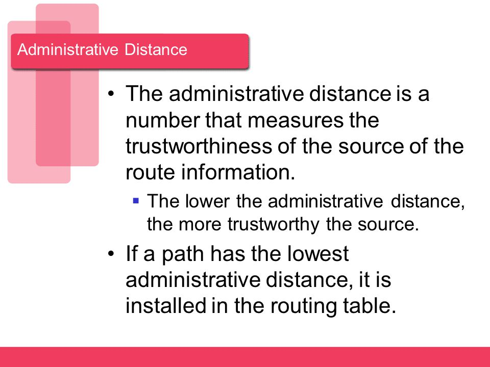 Administrative Distance The administrative distance is a number that measures the trustworthiness of the source of the route information.