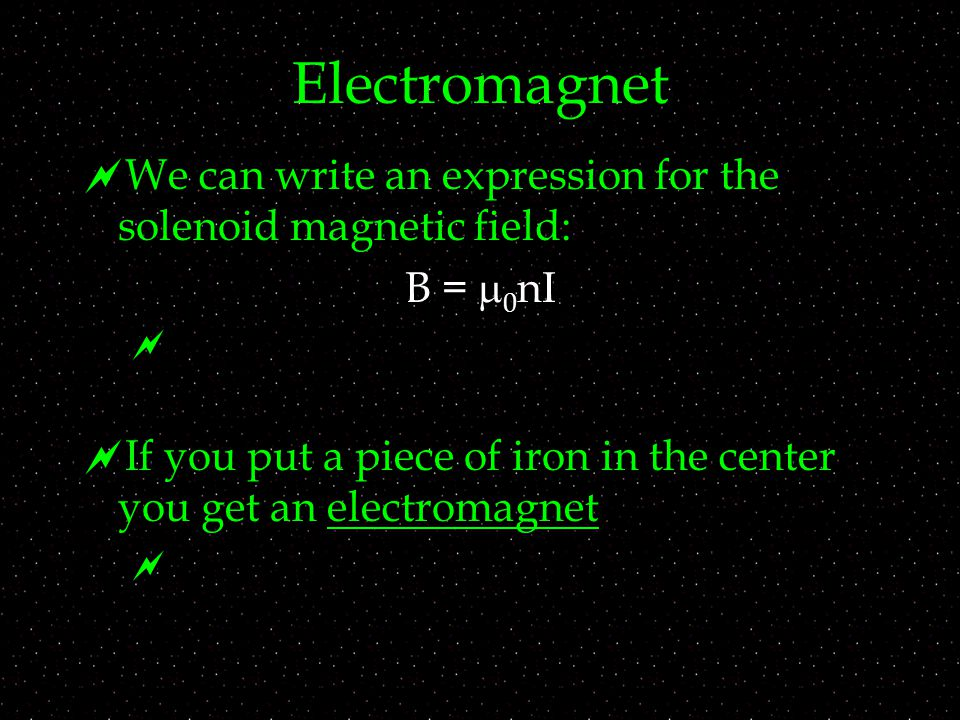 Electromagnet  We can write an expression for the solenoid magnetic field: B =  0 nI   If you put a piece of iron in the center you get an electromagnet 