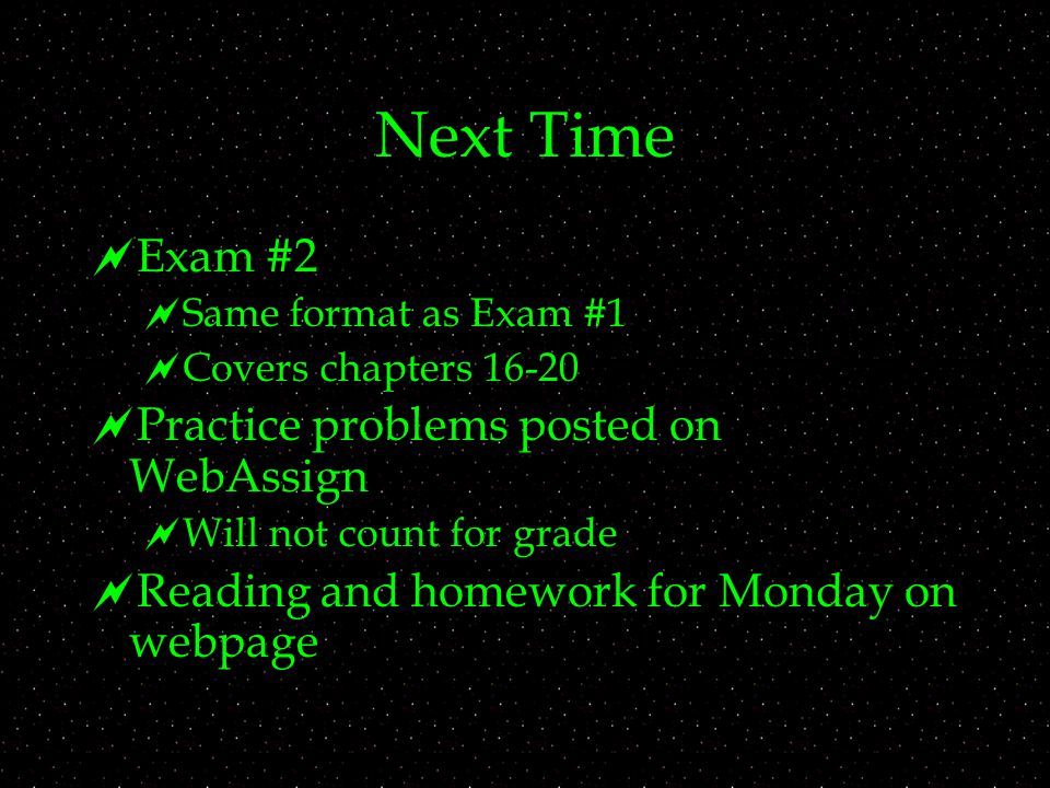 Next Time  Exam #2  Same format as Exam #1  Covers chapters  Practice problems posted on WebAssign  Will not count for grade  Reading and homework for Monday on webpage