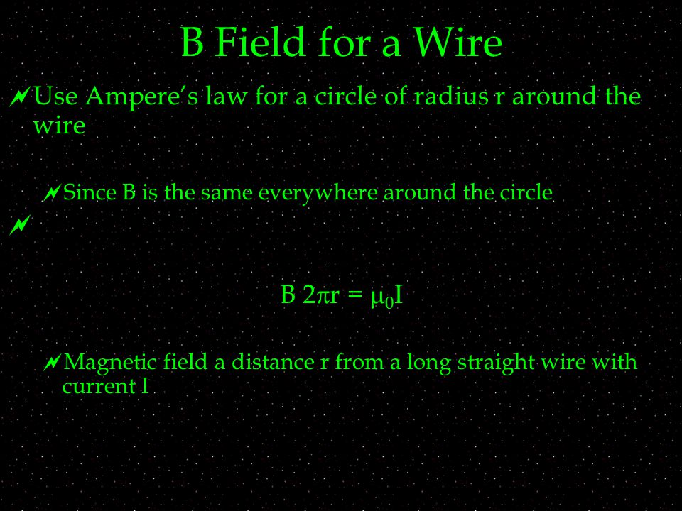 B Field for a Wire  Use Ampere's law for a circle of radius r around the wire   Since B is the same everywhere around the circle  B 2  r =  0 I  Magnetic field a distance r from a long straight wire with current I