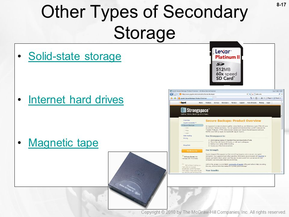 8-17 Solid-state storage Internet hard drives Magnetic tape Other Types of Secondary Storage Copyright © 2010 by The McGraw-Hill Companies, Inc.