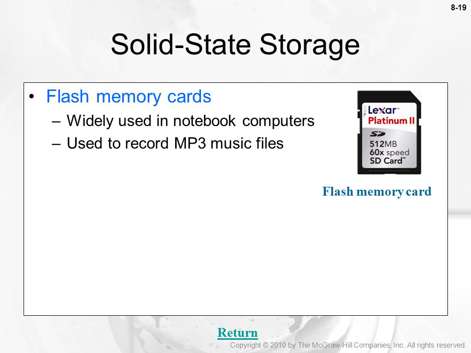 8-19 Flash memory cards –Widely used in notebook computers –Used to record MP3 music files Solid-State Storage Return Flash memory card Copyright © 2010 by The McGraw-Hill Companies, Inc.
