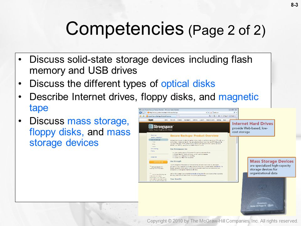 Competencies (Page 2 of 2) Discuss solid-state storage devices including flash memory and USB drives Discuss the different types of optical disks Describe Internet drives, floppy disks, and magnetic tape Discuss mass storage, floppy disks, and mass storage devices Copyright © 2010 by The McGraw-Hill Companies, Inc.