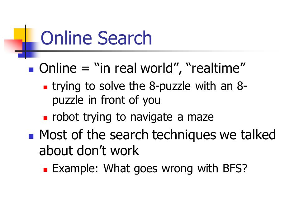 Online Search Online = in real world , realtime trying to solve the 8-puzzle with an 8- puzzle in front of you robot trying to navigate a maze Most of the search techniques we talked about don't work Example: What goes wrong with BFS