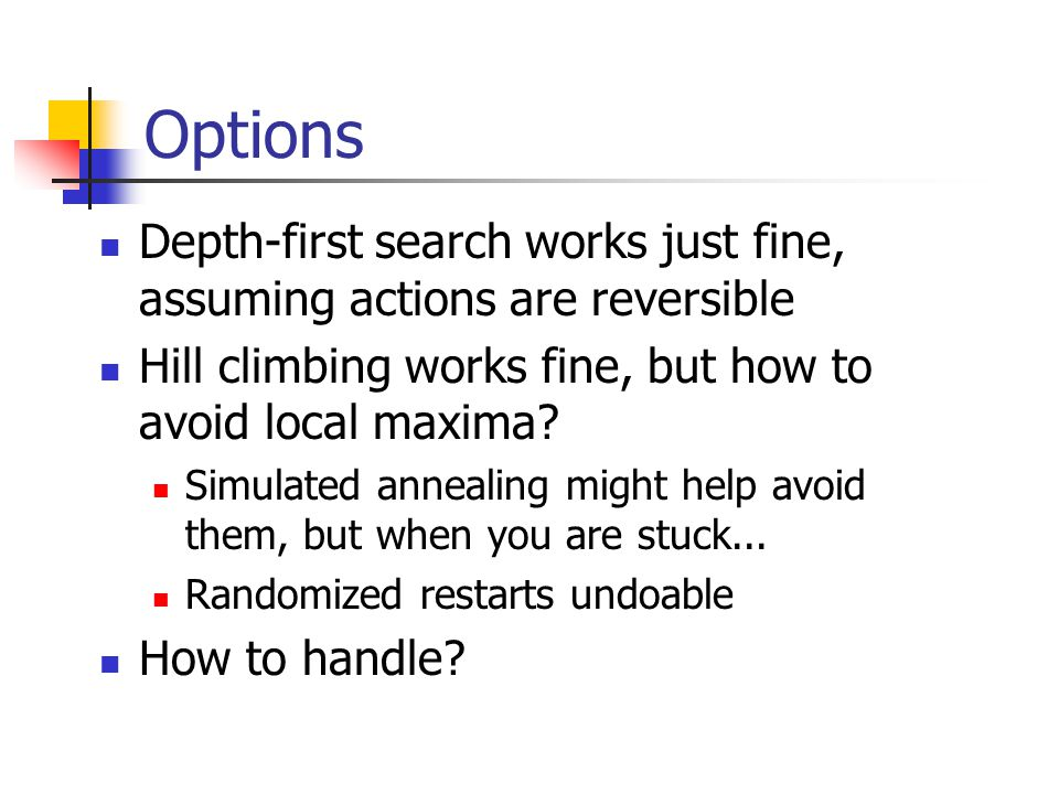 Options Depth-first search works just fine, assuming actions are reversible Hill climbing works fine, but how to avoid local maxima.