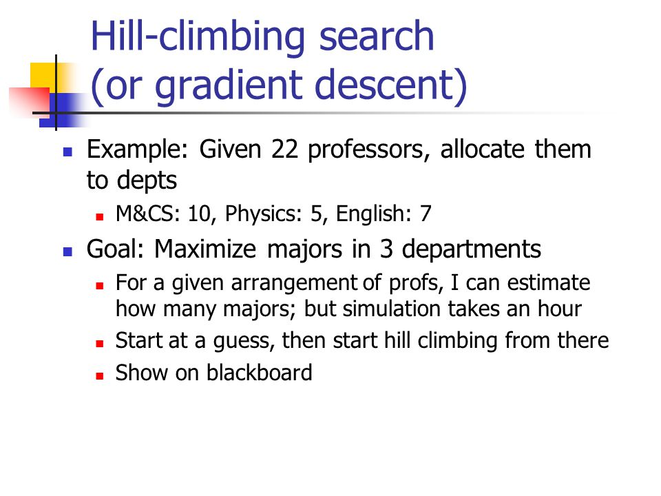 Hill-climbing search (or gradient descent) Example: Given 22 professors, allocate them to depts M&CS: 10, Physics: 5, English: 7 Goal: Maximize majors in 3 departments For a given arrangement of profs, I can estimate how many majors; but simulation takes an hour Start at a guess, then start hill climbing from there Show on blackboard