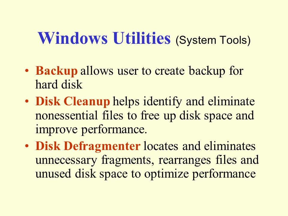 Windows Utilities (System Tools) Backup allows user to create backup for hard disk Disk Cleanup helps identify and eliminate nonessential files to free up disk space and improve performance.