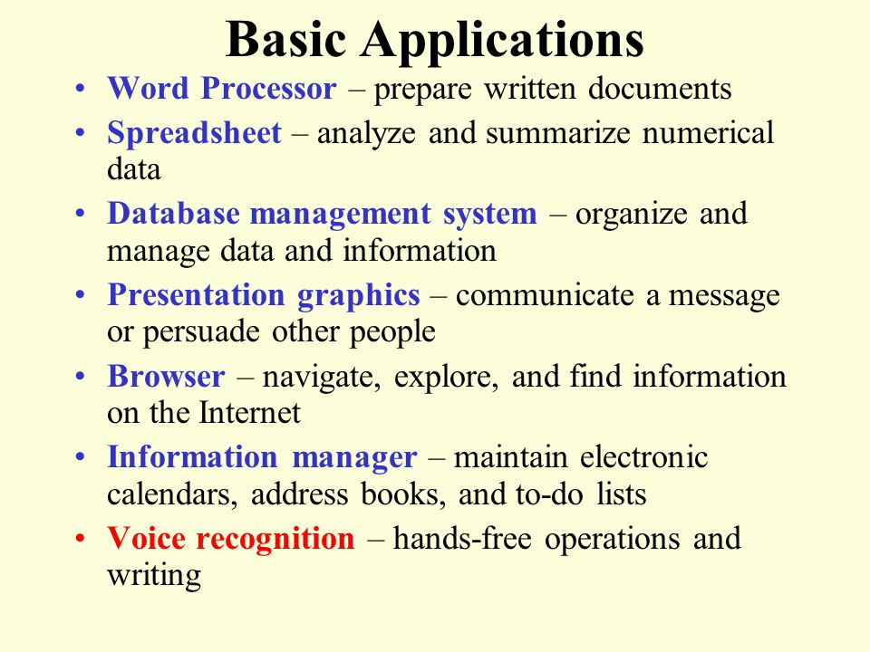 Basic Applications Word Processor – prepare written documents Spreadsheet – analyze and summarize numerical data Database management system – organize and manage data and information Presentation graphics – communicate a message or persuade other people Browser – navigate, explore, and find information on the Internet Information manager – maintain electronic calendars, address books, and to-do lists Voice recognition – hands-free operations and writing