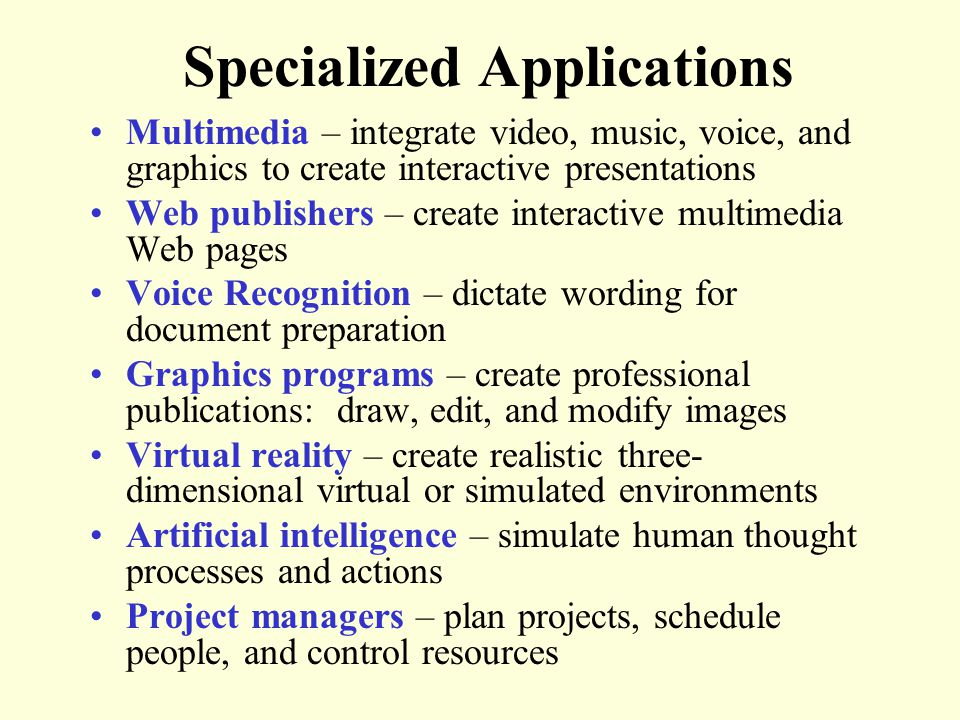 Specialized Applications Multimedia – integrate video, music, voice, and graphics to create interactive presentations Web publishers – create interactive multimedia Web pages Voice Recognition – dictate wording for document preparation Graphics programs – create professional publications: draw, edit, and modify images Virtual reality – create realistic three- dimensional virtual or simulated environments Artificial intelligence – simulate human thought processes and actions Project managers – plan projects, schedule people, and control resources
