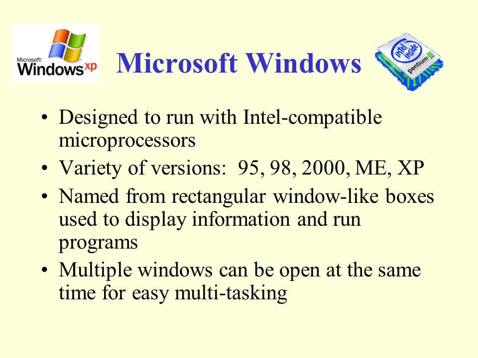 Microsoft Windows Designed to run with Intel-compatible microprocessors Variety of versions: 95, 98, 2000, ME, XP Named from rectangular window-like boxes used to display information and run programs Multiple windows can be open at the same time for easy multi-tasking
