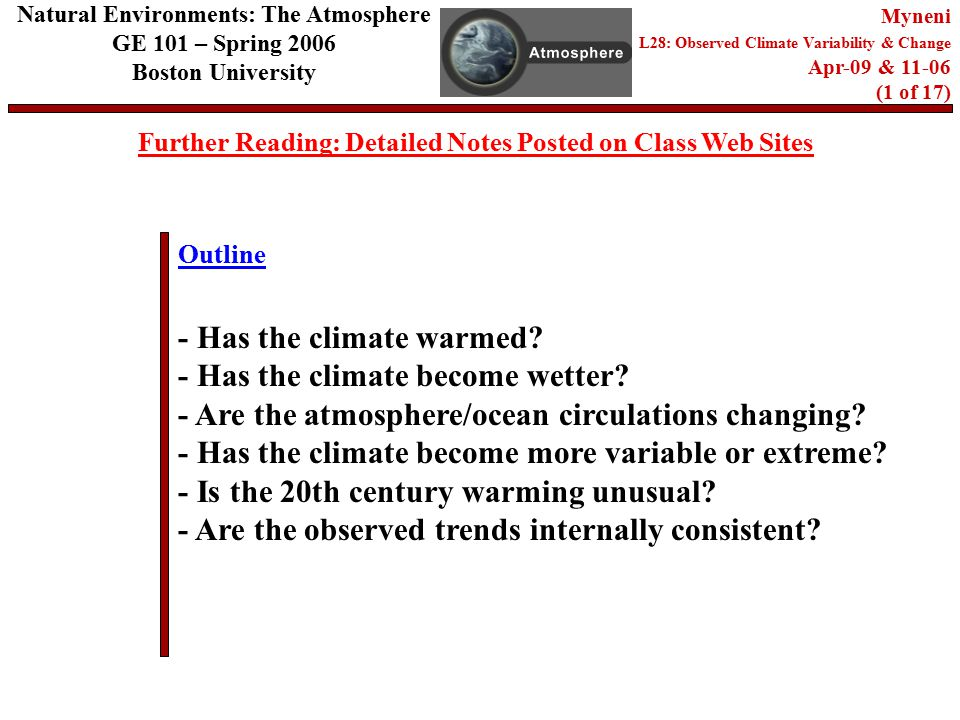 Outline Further Reading: Detailed Notes Posted on Class Web Sites Natural Environments: The Atmosphere GE 101 – Spring 2006 Boston University Myneni L28: Observed Climate Variability & Change Apr-09 & (1 of 17) - Has the climate warmed.