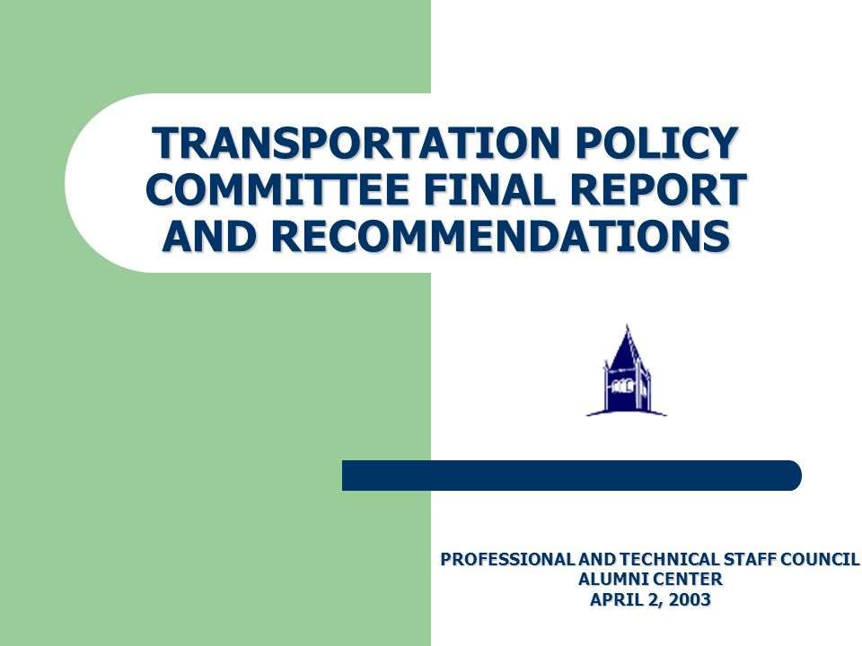 TRANSPORTATION POLICY COMMITTEE FINAL REPORT AND RECOMMENDATIONS PROFESSIONAL AND TECHNICAL STAFF COUNCIL ALUMNI CENTER APRIL 2, 2003