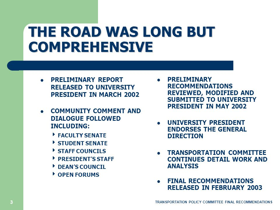 3 THE ROAD WAS LONG BUT COMPREHENSIVE PRELIMINARY RECOMMENDATIONS REVIEWED, MODIFIED AND SUBMITTED TO UNIVERSITY PRESIDENT IN MAY 2002 UNIVERSITY PRESIDENT ENDORSES THE GENERAL DIRECTION TRANSPORTATION COMMITTEE CONTINUES DETAIL WORK AND ANALYSIS FINAL RECOMMENDATIONS RELEASED IN FEBRUARY 2003 PRELIMINARY REPORT RELEASED TO UNIVERSITY PRESIDENT IN MARCH 2002 COMMUNITY COMMENT AND DIALOGUE FOLLOWED INCLUDING:  FACULTY SENATE  STUDENT SENATE  STAFF COUNCILS  PRESIDENT'S STAFF  DEAN'S COUNCIL  OPEN FORUMS TRANSPORTATION POLICY COMMITTEE FINAL RECOMMENDATIONS