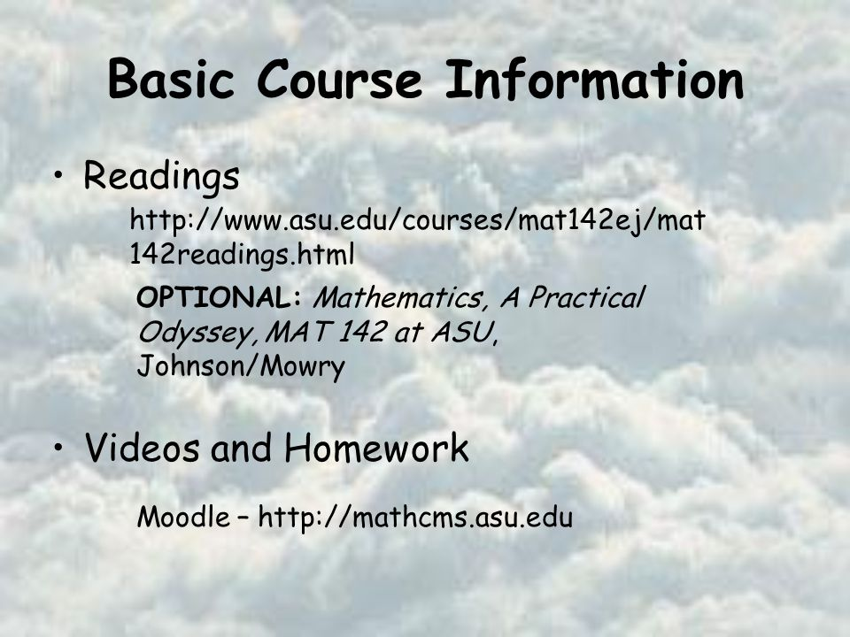 Basic Course Information Readings Videos and Homework OPTIONAL: Mathematics, A Practical Odyssey, MAT 142 at ASU, Johnson/Mowry   142readings.html Moodle –