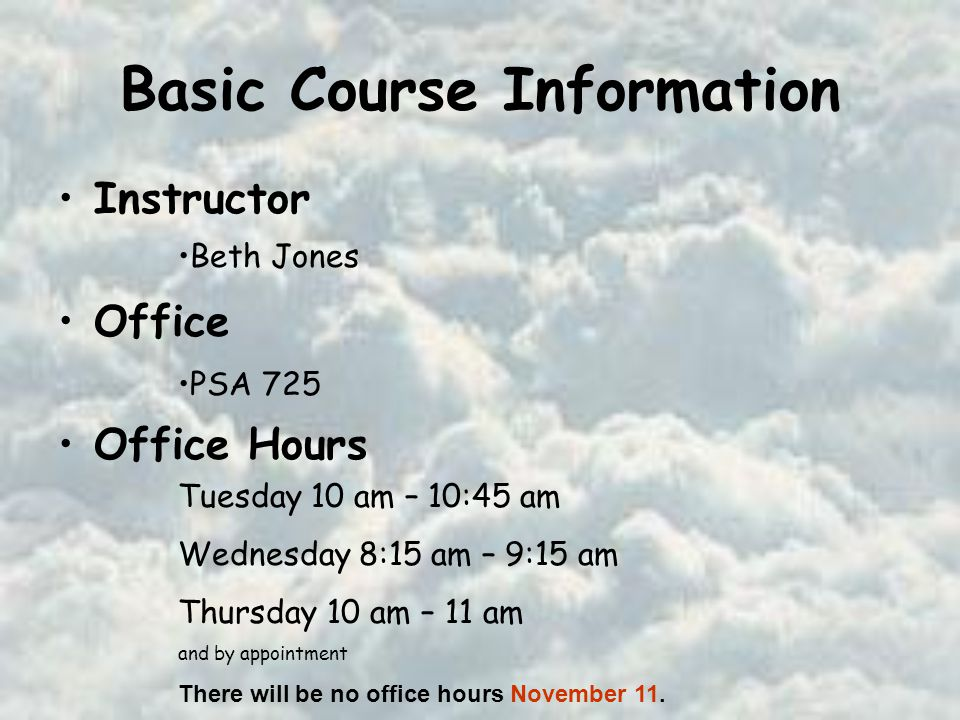 Basic Course Information Instructor Office Office Hours Beth Jones PSA 725 Tuesday 10 am – 10:45 am Wednesday 8:15 am – 9:15 am Thursday 10 am – 11 am and by appointment There will be no office hours November 11.