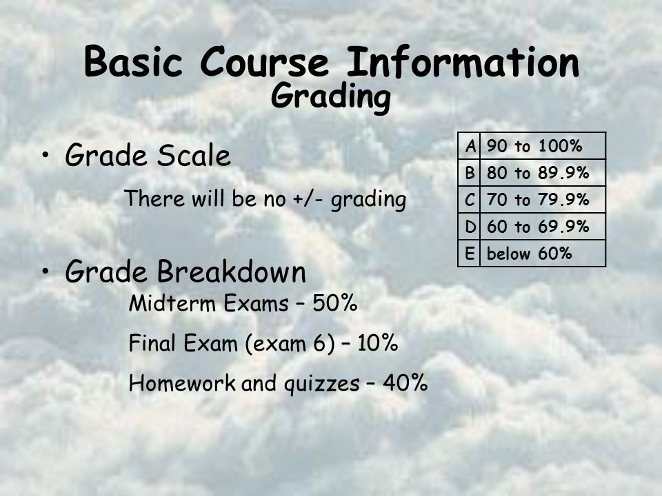 Basic Course Information Grade Scale Grade Breakdown Midterm Exams – 50% Final Exam (exam 6) – 10% Homework and quizzes – 40% There will be no +/- grading A90 to 100% B80 to 89.9% C70 to 79.9% D60 to 69.9% Ebelow 60% Grading