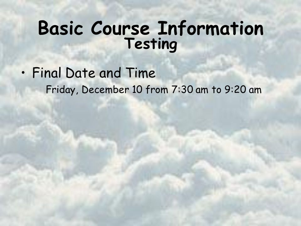 Basic Course Information Final Date and Time Friday, December 10 from 7:30 am to 9:20 am Testing