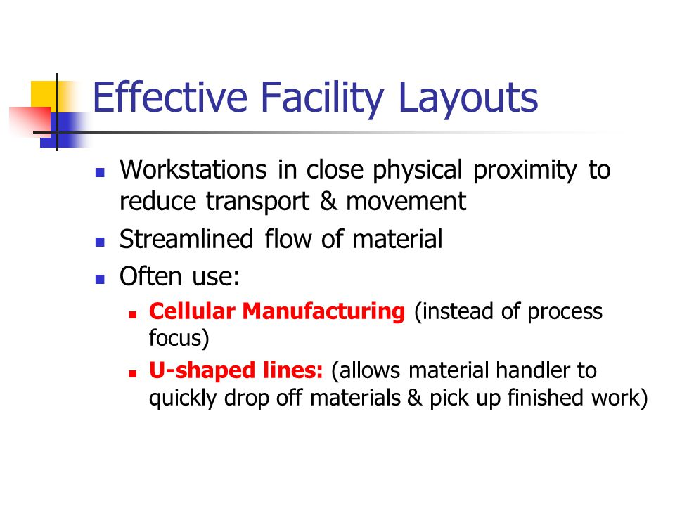Effective Facility Layouts Workstations in close physical proximity to reduce transport & movement Streamlined flow of material Often use: Cellular Manufacturing (instead of process focus) U-shaped lines: (allows material handler to quickly drop off materials & pick up finished work)