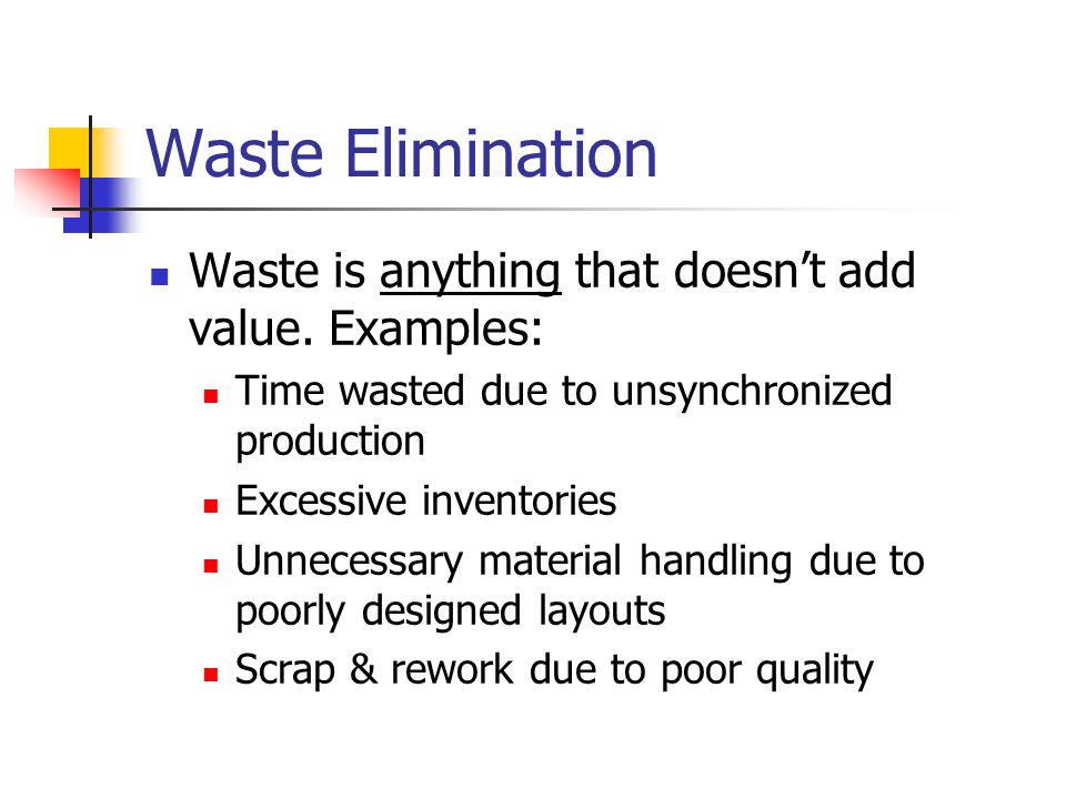 Waste Elimination Waste is anything that doesn't add value.